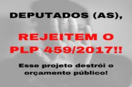APELO A DEPUTADOS(AS) FEDERAIS: REJEITEM O PLP 459/2017!