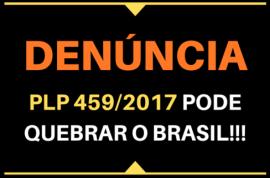 DENÚNCIA: O PLP 459/2017 PODE QUEBRAR O BRASIL