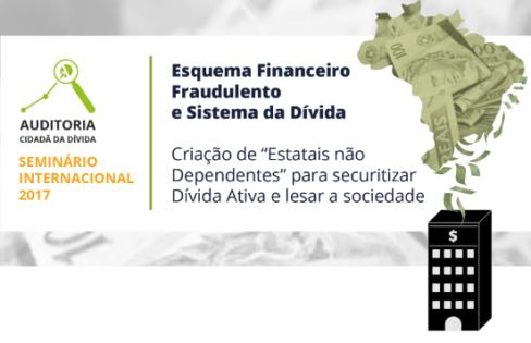 Seminário Internacional 2017 – Esquema Financeiro Fraudulento e Sistema da Dívida: Criação de 'Estatais não Dependentes' para securitizar Dívida Ativa e lesar a sociedade