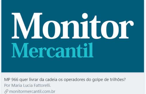 Monitor Mercantil: MP 966 quer livrar da cadeia os operadores do golpe de trilhões?
