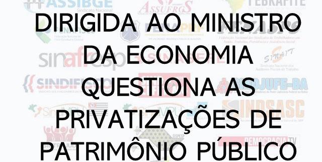 CARTA ABERTA DIRIGIDA AO MINISTRO DA ECONOMIA QUESTIONA AS PRIVATIZAÇÕES DE PATRIMÔNIO PÚBLICO