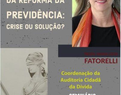 IMPACTOS DA REFORMA DA PREVIDÊNCIA: CRISE OU SOLUÇÃO? – Maria Lucia Fattorelli – Faculdade de Direito da UFG