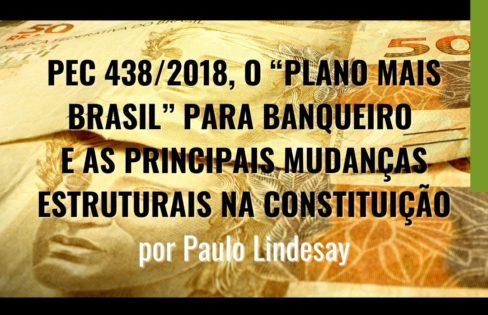 """PEC 438/2018 o """"Plano Mais Brasil"""" para Banqueiro e as principais mudanças estruturais na Constituição.  Por Paulo Lindesay"""