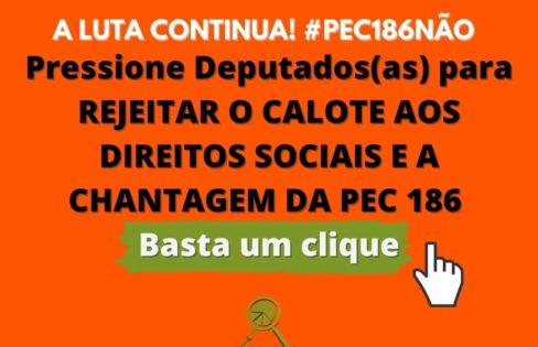 PEÇA A REJEIÇÃO DA PEC 186 COM APENAS UM CLIQUE