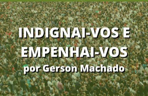 """INDIGNAI-VOS E EMPENHAI-VOS!"", por Gerson Machado"