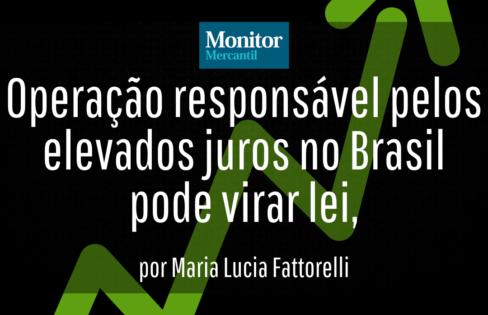 Monitor Mercantil: Operação responsável pelos elevados juros no Brasil pode virar lei, por Maria Lucia Fattorelli