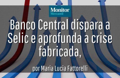 Monitor Mercantil: Banco Central dispara a Selic e aprofunda a crise fabricada, por Maria Lucia Fattorelli