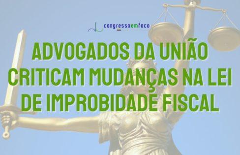 Advogados da União criticam mudanças na Lei de Improbidade