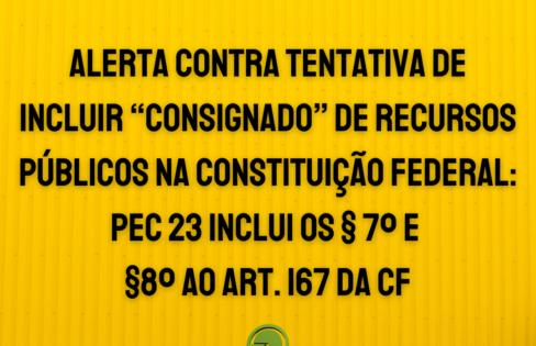 """CARTA AOS LÍDERES: Alerta contra tentativa de incluir """"Consignado"""" de Recursos Públicos na Constituição Federal: PEC 23 inclui os §7º e §8º ao Art. 167 da CF"""